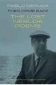 Then-Come-Back-The-Lost-Poems-of-Pablo-Neruda_9781780373607